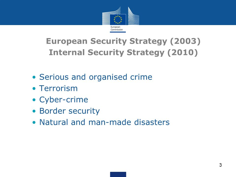 3 European Security Strategy (2003) Internal Security Strategy (2010) Serious and organised crime Terrorism Cyber-crime Border security Natural and man-made disasters