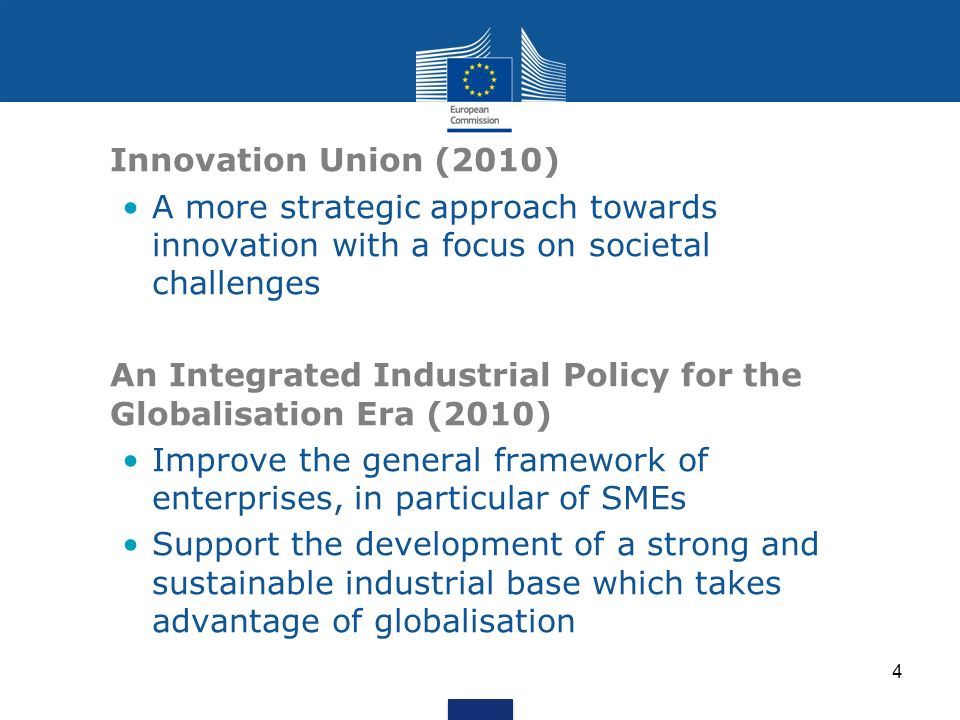 4 Innovation Union (2010) A more strategic approach towards innovation with a focus on societal challenges An Integrated Industrial Policy for the Globalisation Era (2010) Improve the general framework of enterprises, in particular of SMEs Support the development of a strong and sustainable industrial base which takes advantage of globalisation