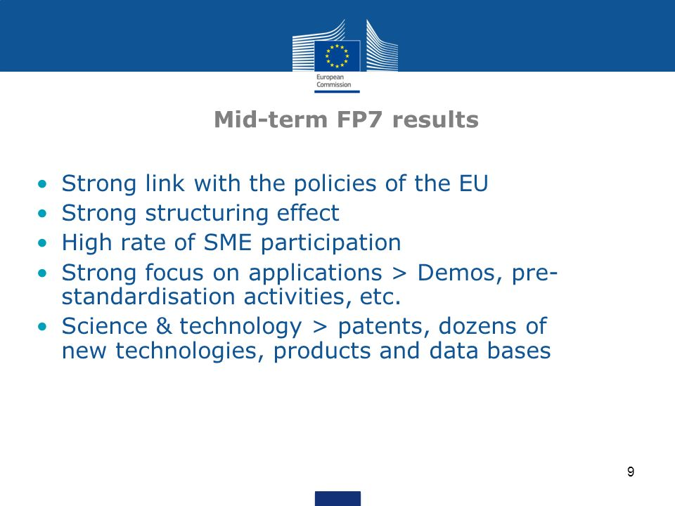 9 Mid-term FP7 results Strong link with the policies of the EU Strong structuring effect High rate of SME participation Strong focus on applications > Demos, pre- standardisation activities, etc.