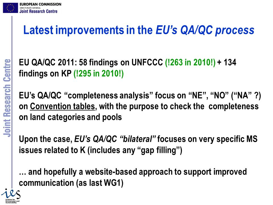 EU QA/QC 2011: 58 findings on UNFCCC (!263 in 2010!) + 134 findings on KP (!295 in 2010!) EUs QA/QC completeness analysis focus on NE, NO (NA ) on Convention tables, with the purpose to check the completeness on land categories and pools Upon the case, EUs QA/QC bilateral focuses on very specific MS issues related to K (includes any gap filling) … and hopefully a website-based approach to support improved communication (as last WG1) Latest improvements in the EUs QA/QC process