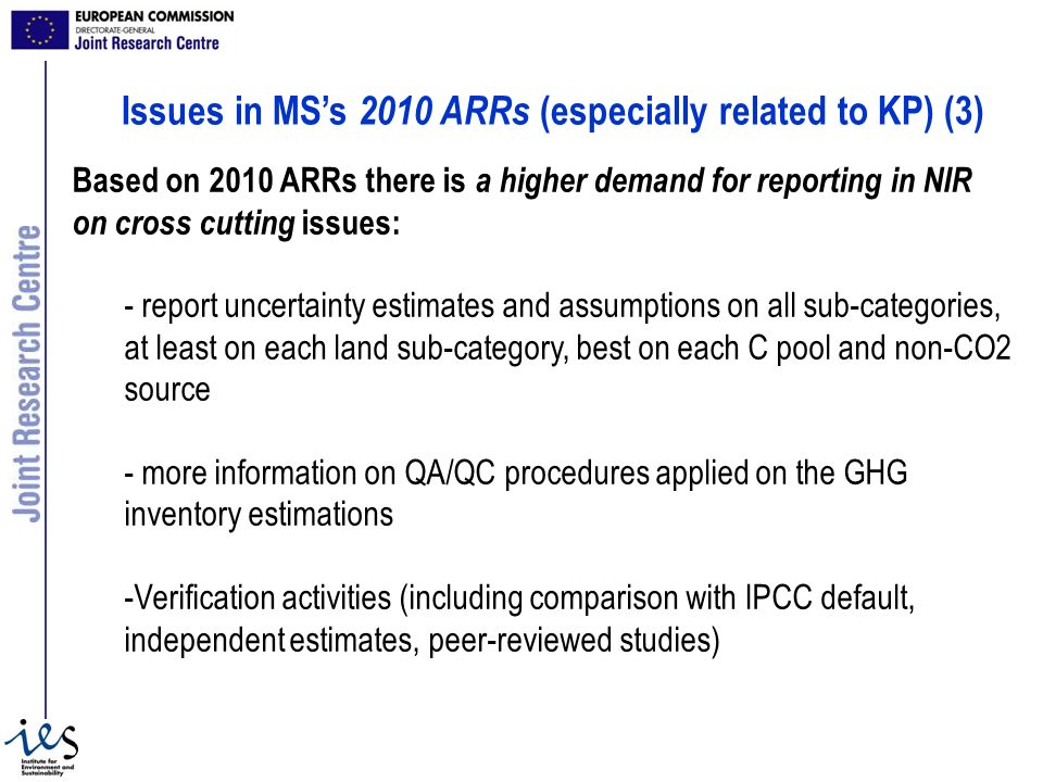 Based on 2010 ARRs there is a higher demand for reporting in NIR on cross cutting issues: - report uncertainty estimates and assumptions on all sub-categories, at least on each land sub-category, best on each C pool and non-CO2 source - more information on QA/QC procedures applied on the GHG inventory estimations -Verification activities (including comparison with IPCC default, independent estimates, peer-reviewed studies) Issues in MSs 2010 ARRs (especially related to KP) (3)