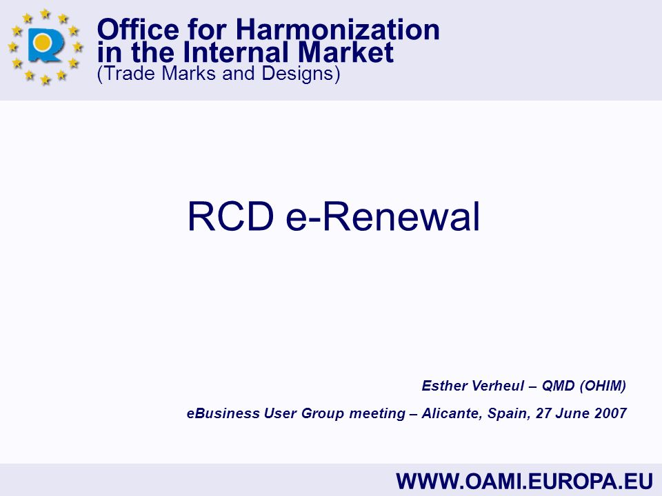 Office for Harmonization in the Internal Market (Trade Marks and Designs) WWW.OAMI.EUROPA.EU RCD e-Renewal eBusiness User Group meeting – Alicante, Sp