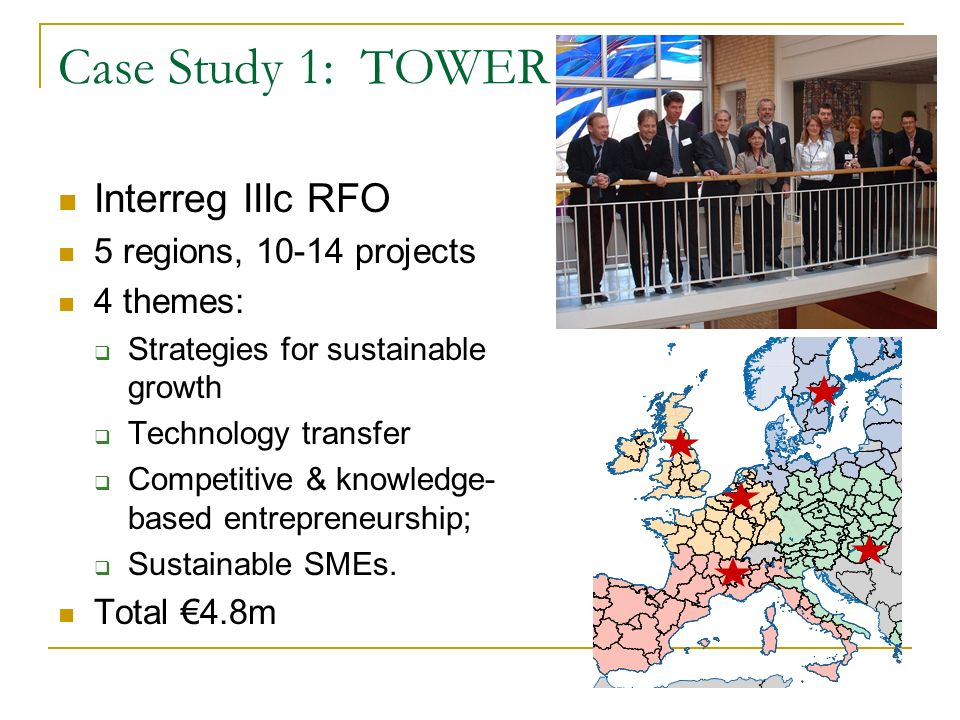 Case Study 1: TOWER Interreg IIIc RFO 5 regions, 10-14 projects 4 themes: Strategies for sustainable growth Technology transfer Competitive & knowledge- based entrepreneurship; Sustainable SMEs.