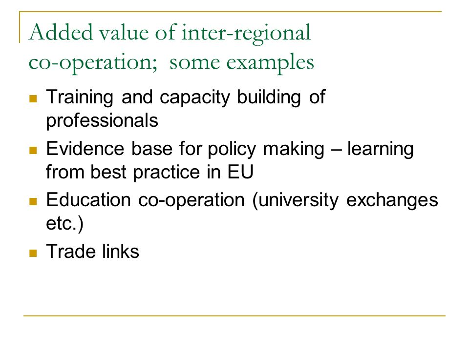 Added value of inter-regional co-operation; some examples Training and capacity building of professionals Evidence base for policy making – learning from best practice in EU Education co-operation (university exchanges etc.) Trade links
