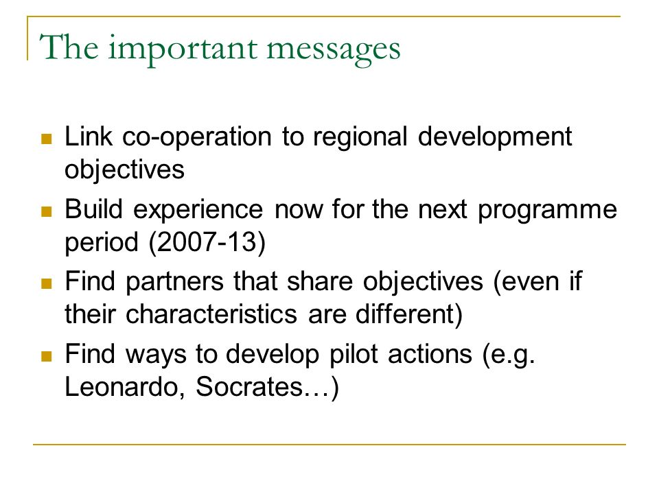 The important messages Link co-operation to regional development objectives Build experience now for the next programme period (2007-13) Find partners that share objectives (even if their characteristics are different) Find ways to develop pilot actions (e.g.