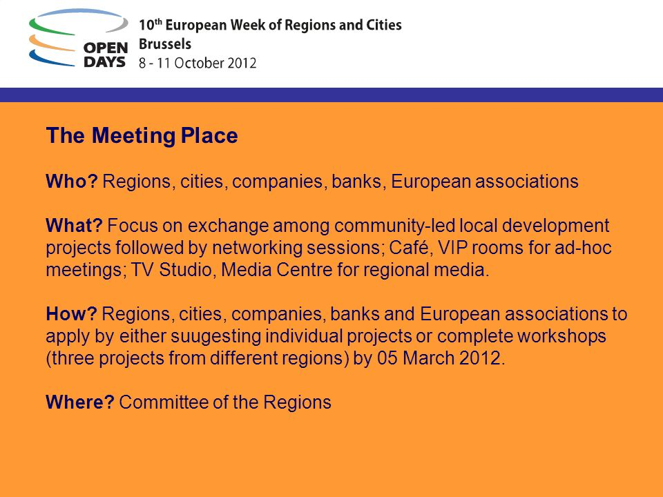 The Meeting Place Who? Regions, cities, companies, banks, European associations What? Focus on exchange among community-led local development projects
