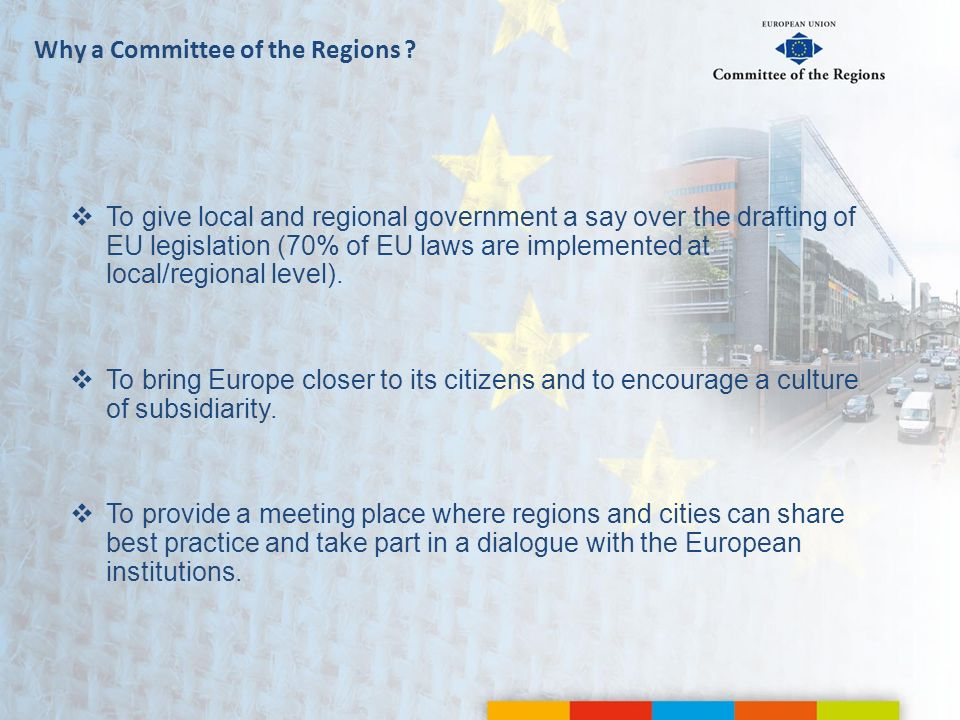 Why a Committee of the Regions ? To give local and regional government a say over the drafting of EU legislation (70% of EU laws are implemented at lo