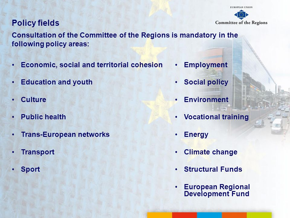 Policy fields Consultation of the Committee of the Regions is mandatory in the following policy areas: Economic, social and territorial cohesion Educa