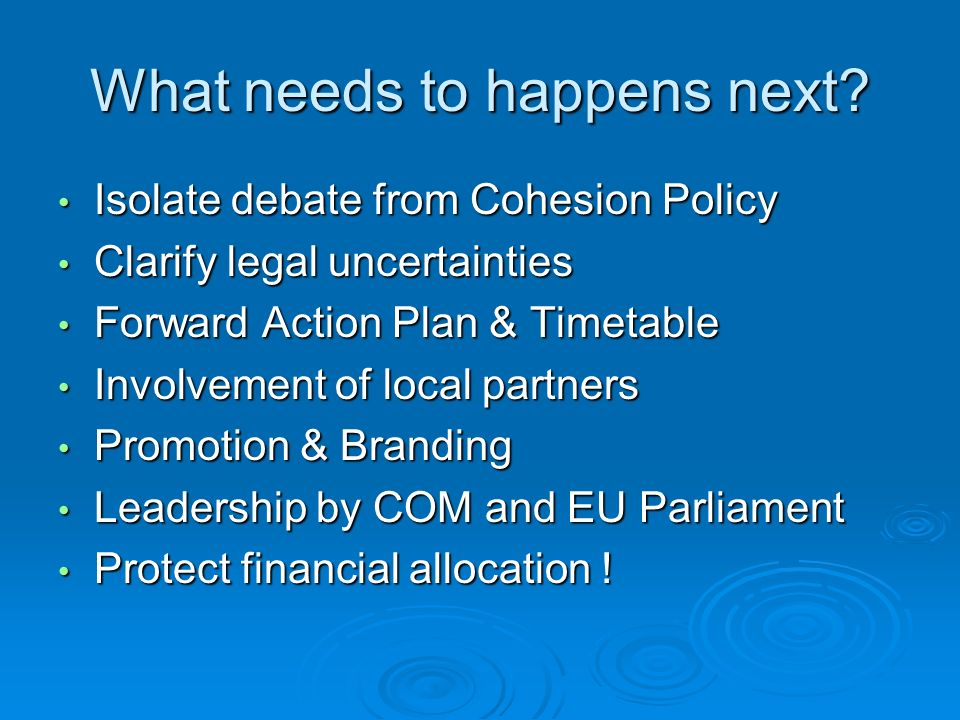 What needs to happens next? Isolate debate from Cohesion Policy Isolate debate from Cohesion Policy Clarify legal uncertainties Clarify legal uncertai