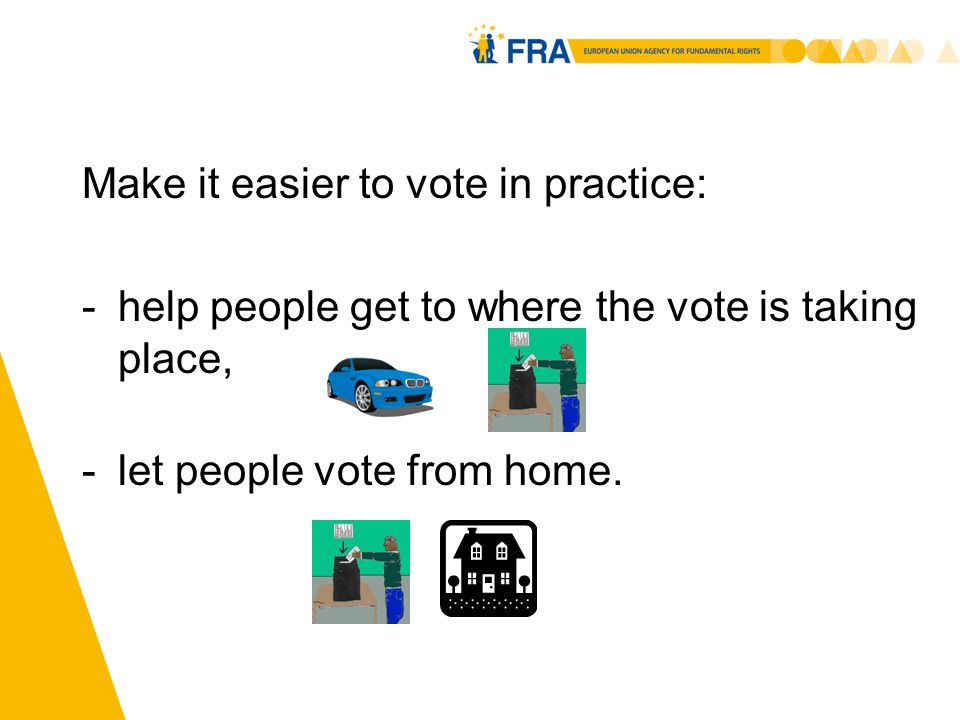 10 Make it easier to vote in practice: -help people get to where the vote is taking place, -let people vote from home.