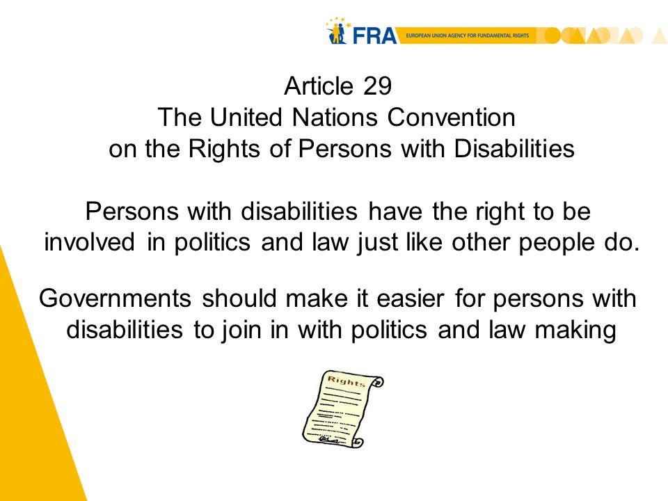 5 Article 29 The United Nations Convention on the Rights of Persons with Disabilities Persons with disabilities have the right to be involved in politics and law just like other people do.