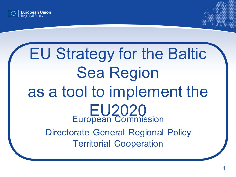 1 EU Strategy for the Baltic Sea Region as a tool to implement the EU2020 European Commission Directorate General Regional Policy Territorial Cooperation