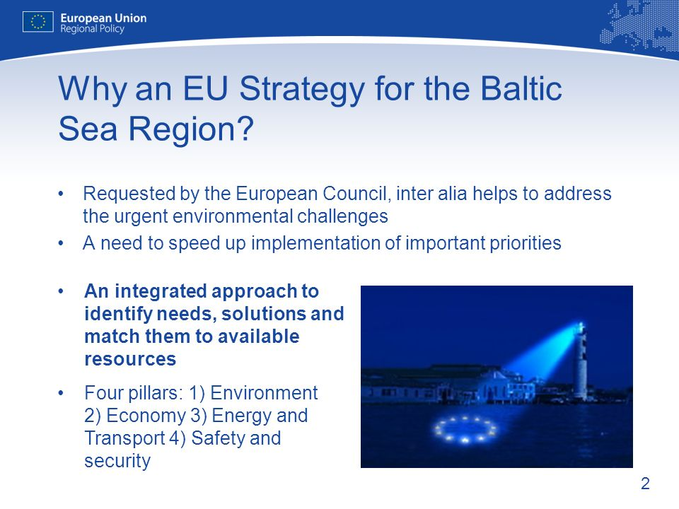 2 Why an EU Strategy for the Baltic Sea Region? Requested by the European Council, inter alia helps to address the urgent environmental challenges A n