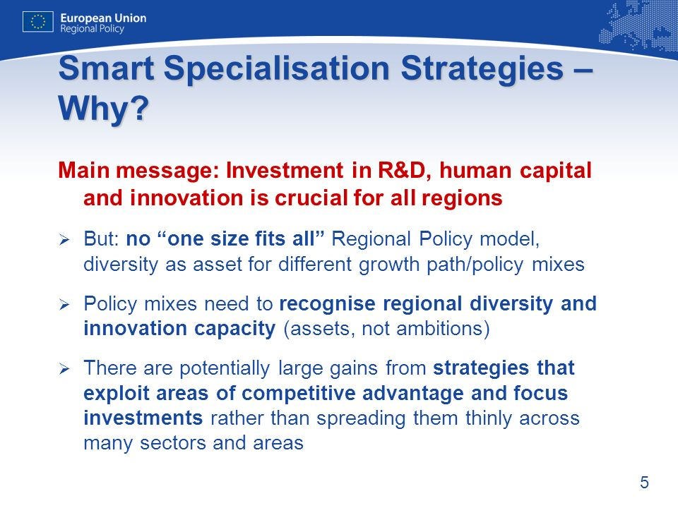 5 Smart Specialisation Strategies – Why? Main message: Investment in R&D, human capital and innovation is crucial for all regions But: no one size fit