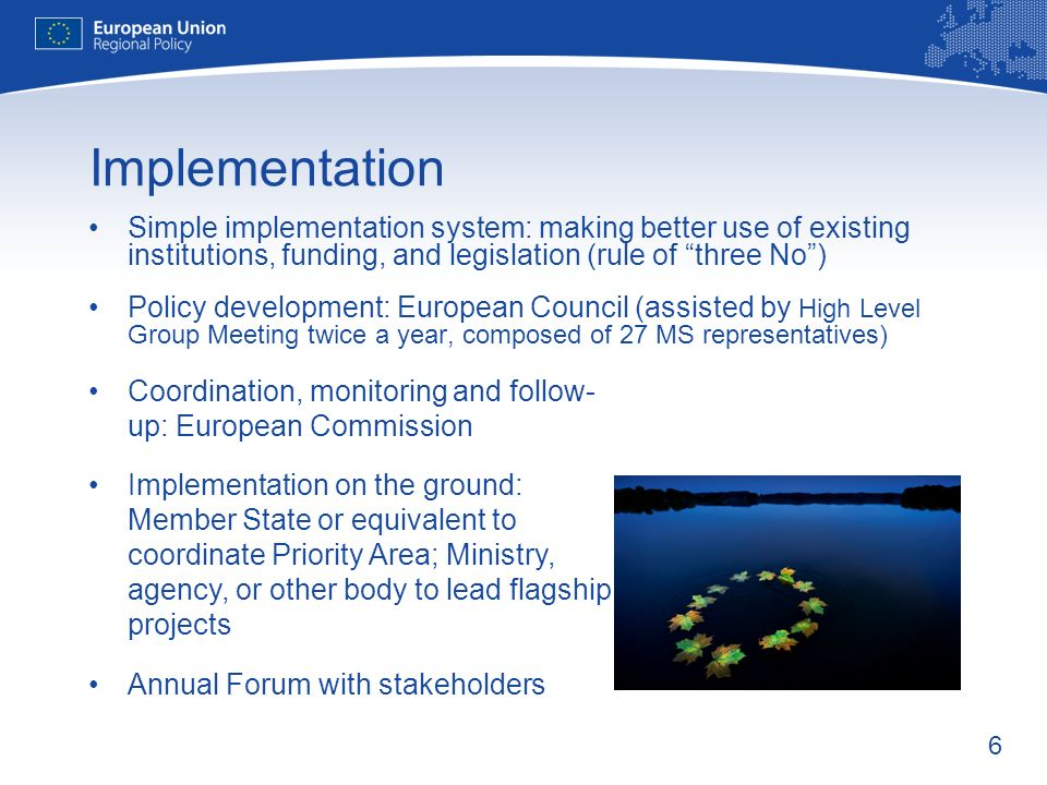6 Implementation Simple implementation system: making better use of existing institutions, funding, and legislation (rule of three No) Policy development: European Council (assisted by High Level Group Meeting twice a year, composed of 27 MS representatives) Coordination, monitoring and follow- up: European Commission Implementation on the ground: Member State or equivalent to coordinate Priority Area; Ministry, agency, or other body to lead flagship projects Annual Forum with stakeholders