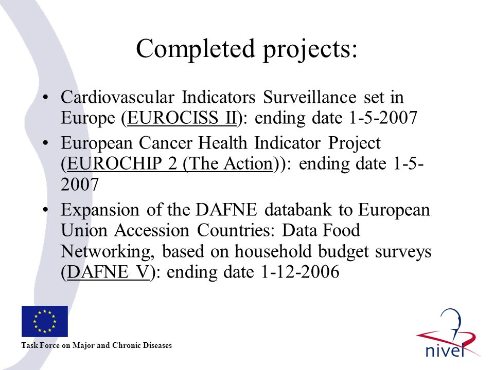 Expected to end during next 6 months: Assessing the usefulness of a comprehensive set of reproductive health indicators designed for the enlarged EU (REPROSTAT 2) (1-7-2007) EU Network For Information On Cancer (EUNICE) (1-9- 2007) Etude de l Impact de la Canicule d Aout 2003 sur la Population Européenne (CANICULE) (1-10-2007) Closing the gap -Reducing Premature Mortality.