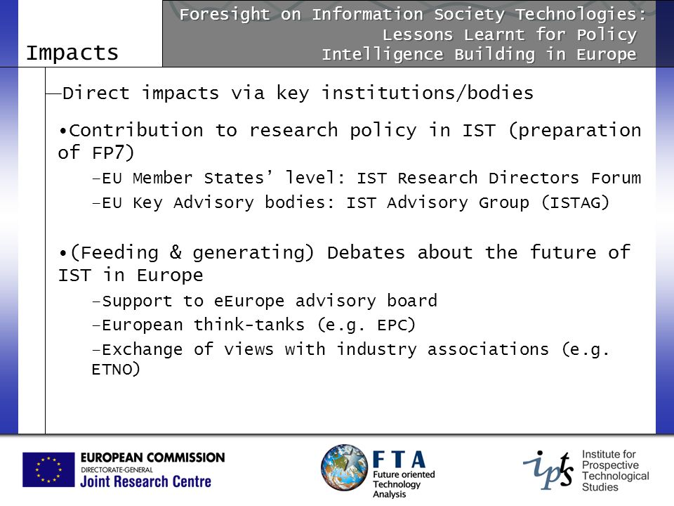 Impacts Direct impacts via key institutions/bodies Contribution to research policy in IST (preparation of FP7) –EU Member States level: IST Research D