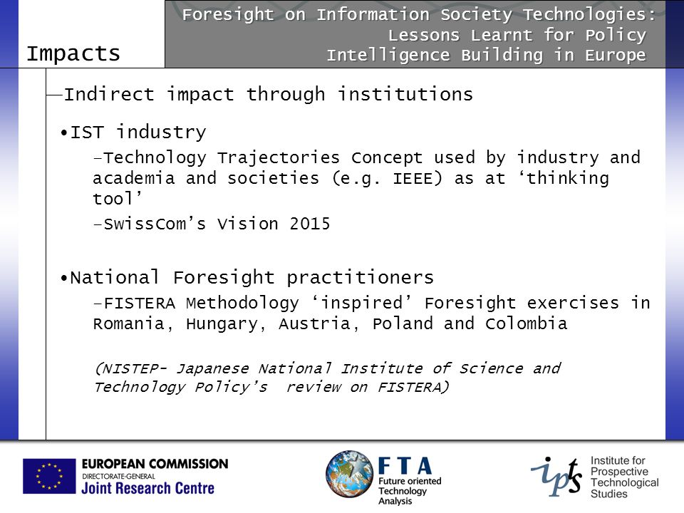 Impacts Indirect impact through institutions IST industry –Technology Trajectories Concept used by industry and academia and societies (e.g. IEEE) as