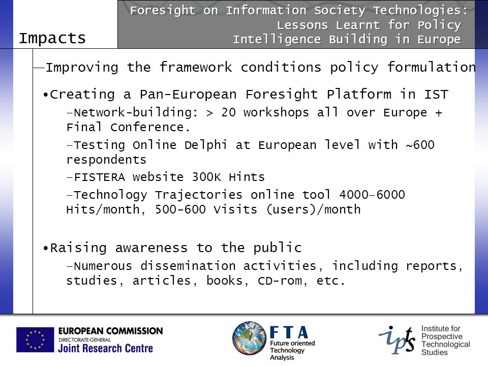 Impacts Improving the framework conditions policy formulation Creating a Pan-European Foresight Platform in IST –Network-building: > 20 workshops all