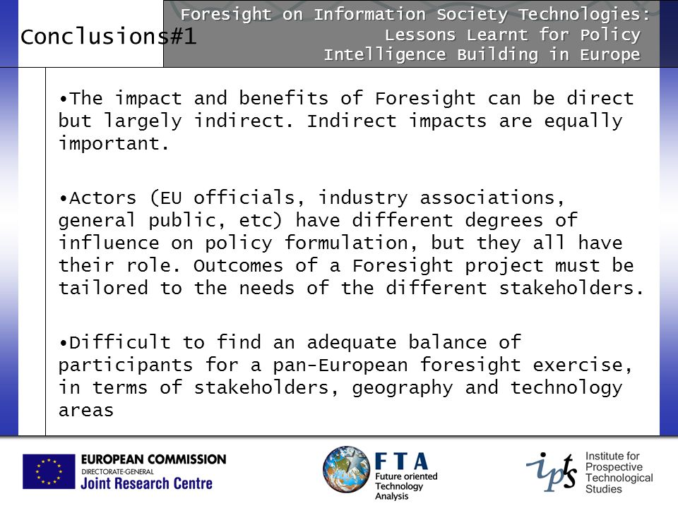 Conclusions#1 The impact and benefits of Foresight can be direct but largely indirect. Indirect impacts are equally important. Actors (EU officials, i