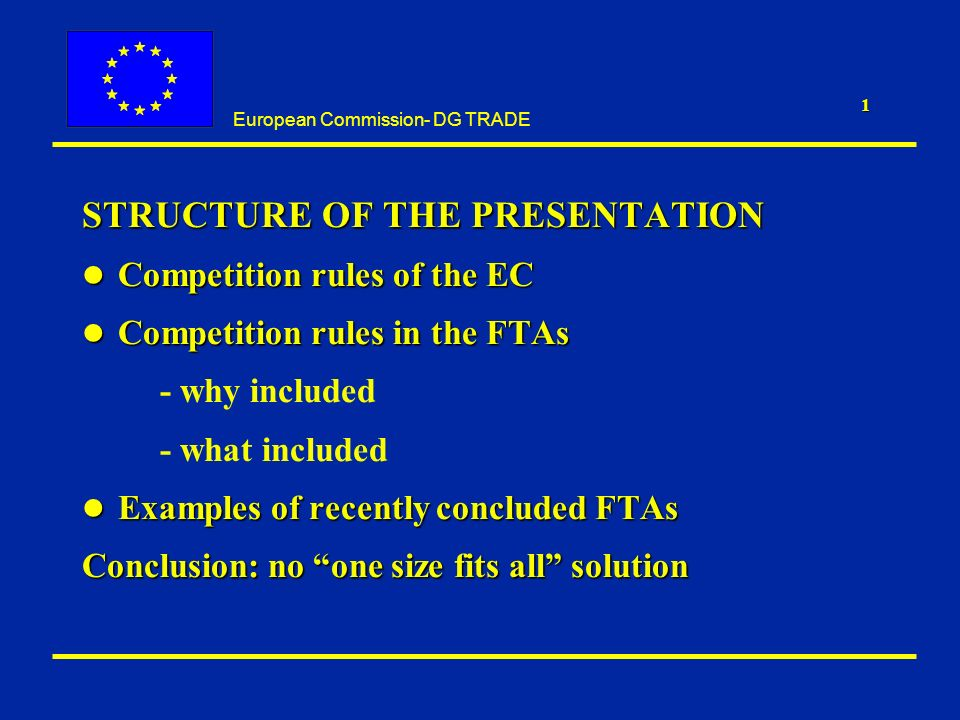 European Commission- DG TRADE 1 STRUCTURE OF THE PRESENTATION l Competition rules of the EC l Competition rules in the FTAs - why included - what included l Examples of recently concluded FTAs Conclusion: no one size fits all solution