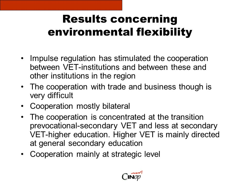 Results concerning environmental flexibility Impulse regulation has stimulated the cooperation between VET-institutions and between these and other institutions in the region The cooperation with trade and business though is very difficult Cooperation mostly bilateral The cooperation is concentrated at the transition prevocational-secondary VET and less at secondary VET-higher education.