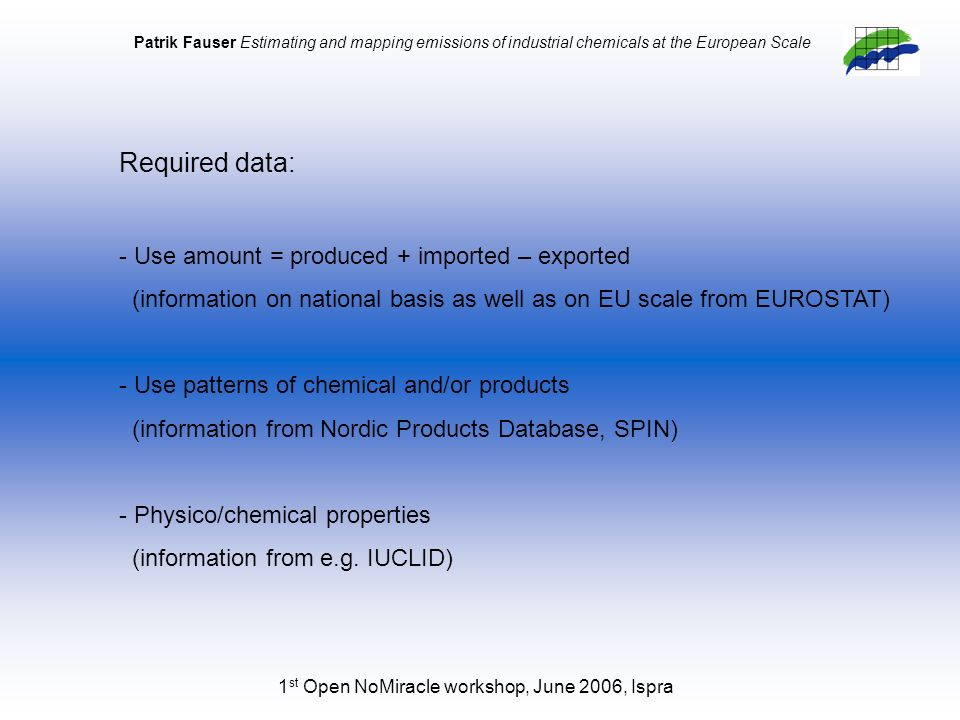 1 st Open NoMiracle workshop, June 2006, Ispra Patrik Fauser Estimating and mapping emissions of industrial chemicals at the European Scale Required data: - Use amount = produced + imported – exported (information on national basis as well as on EU scale from EUROSTAT) - Use patterns of chemical and/or products (information from Nordic Products Database, SPIN) - Physico/chemical properties (information from e.g.