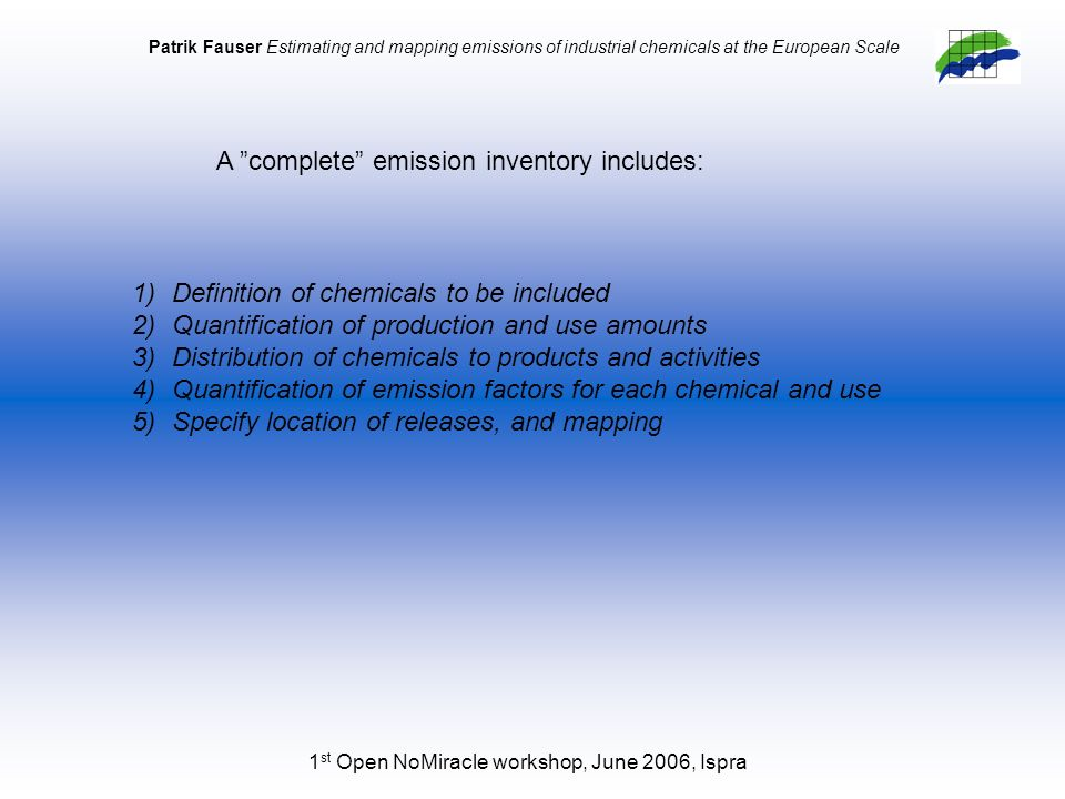 1 st Open NoMiracle workshop, June 2006, Ispra Patrik Fauser Estimating and mapping emissions of industrial chemicals at the European Scale 1)Definition of chemicals to be included 2)Quantification of production and use amounts 3)Distribution of chemicals to products and activities 4)Quantification of emission factors for each chemical and use 5)Specify location of releases, and mapping A complete emission inventory includes:
