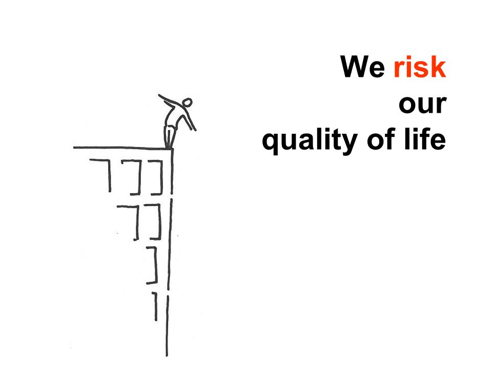 We risk our quality of life