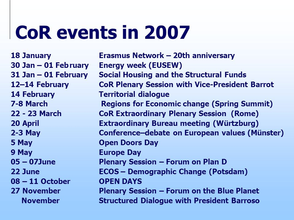 CoR events in 2007 18 January Erasmus Network – 20th anniversary 30 Jan – 01 February Energy week (EUSEW) 31 Jan – 01 February Social Housing and the Structural Funds 12–14 February CoR Plenary Session with Vice-President Barrot 14 February Territorial dialogue 7-8 March Regions for Economic change (Spring Summit) 22 - 23 March CoR Extraordinary Plenary Session (Rome) 20 April Extraordinary Bureau meeting (Würtzburg) 2-3 May Conference–debate on European values (Münster) 5 May Open Doors Day 9 May Europe Day 05 – 07June Plenary Session – Forum on Plan D 22 June ECOS – Demographic Change (Potsdam) 08 – 11 October OPEN DAYS 27 November Plenary Session – Forum on the Blue Planet November Structured Dialogue with President Barroso