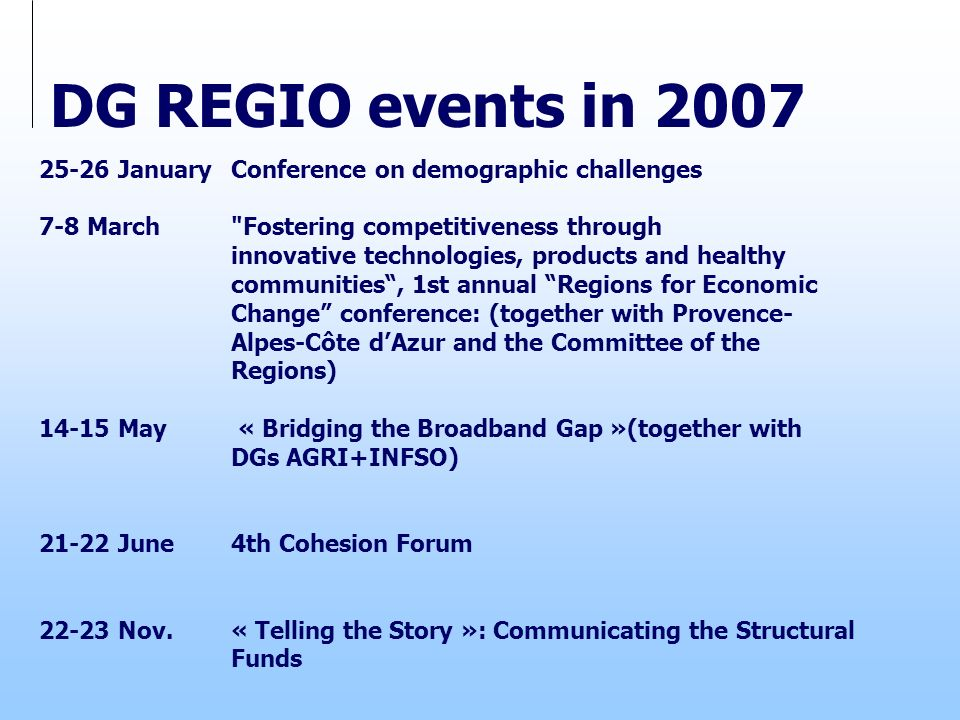 DG REGIO events in 2007 25-26 JanuaryConference on demographic challenges 7-8 March Fostering competitiveness through innovative technologies, products and healthy communities, 1st annual Regions for Economic Change conference: (together with Provence- Alpes-Côte dAzur and the Committee of the Regions) 14-15 May « Bridging the Broadband Gap »(together with DGs AGRI+INFSO) 21-22 June4th Cohesion Forum 22-23 Nov.« Telling the Story »: Communicating the Structural Funds