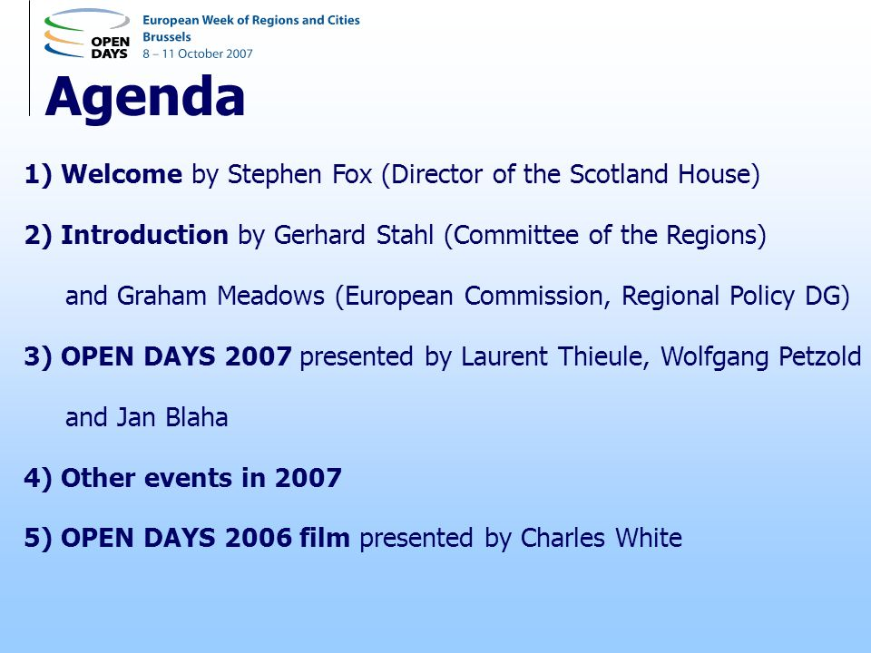 Agenda 1) Welcome by Stephen Fox (Director of the Scotland House) 2) Introduction by Gerhard Stahl (Committee of the Regions) and Graham Meadows (European Commission, Regional Policy DG) 3) OPEN DAYS 2007 presented by Laurent Thieule, Wolfgang Petzold and Jan Blaha 4) Other events in 2007 5) OPEN DAYS 2006 film presented by Charles White