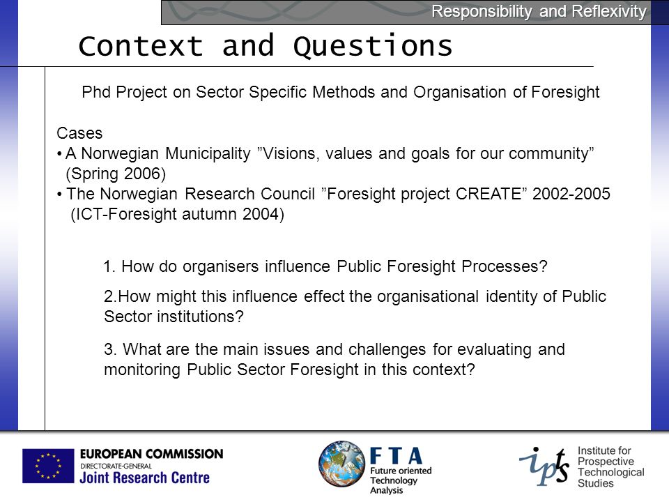 Responsibility and Reflexivity Context and Questions Phd Project on Sector Specific Methods and Organisation of Foresight Cases A Norwegian Municipality Visions, values and goals for our community (Spring 2006) The Norwegian Research Council Foresight project CREATE (ICT-Foresight autumn 2004) 1.