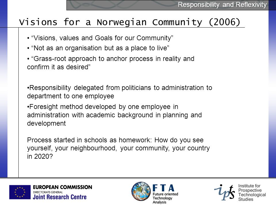 Responsibility and Reflexivity Visions for a Norwegian Community (2006) Visions, values and Goals for our Community Not as an organisation but as a place to live Grass-root approach to anchor process in reality and confirm it as desired Responsibility delegated from politicians to administration to department to one employee Foresight method developed by one employee in administration with academic background in planning and development Process started in schools as homework: How do you see yourself, your neighbourhood, your community, your country in 2020?