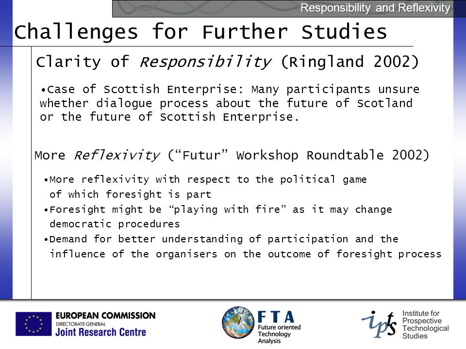 Responsibility and Reflexivity Challenges for Further Studies Clarity of Responsibility (Ringland 2002) Case of Scottish Enterprise: Many participants unsure whether dialogue process about the future of Scotland or the future of Scottish Enterprise.