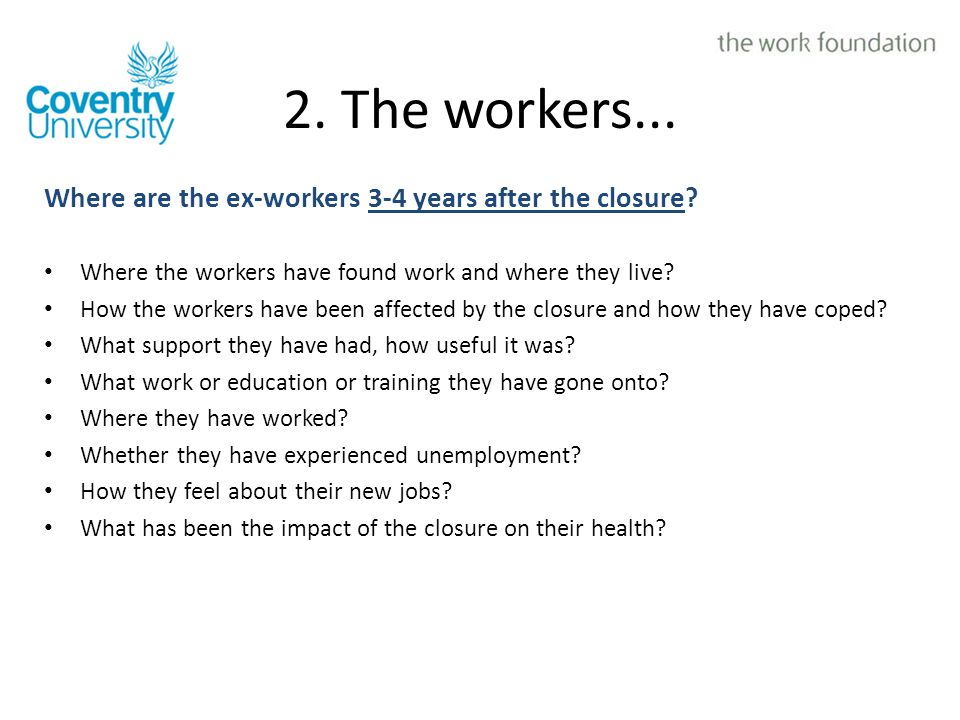 2. The workers... Where are the ex-workers 3-4 years after the closure? Where the workers have found work and where they live? How the workers have be