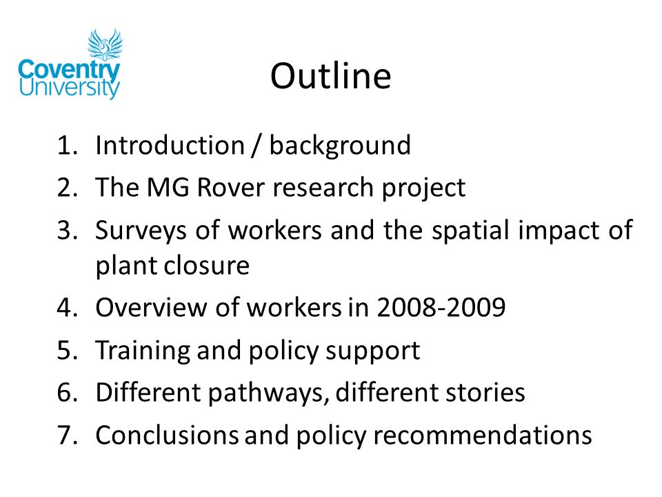 Outline 1.Introduction / background 2.The MG Rover research project 3.Surveys of workers and the spatial impact of plant closure 4.Overview of workers in 2008-2009 5.Training and policy support 6.Different pathways, different stories 7.Conclusions and policy recommendations