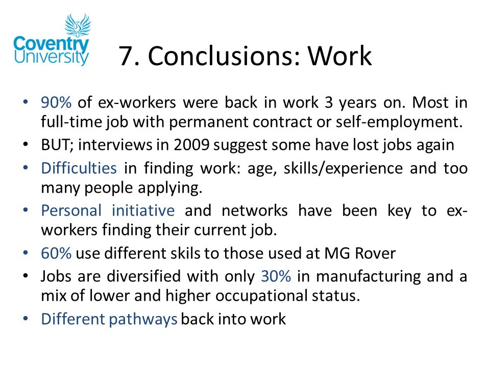 7. Conclusions: Work 90% of ex-workers were back in work 3 years on. Most in full-time job with permanent contract or self-employment. BUT; interviews