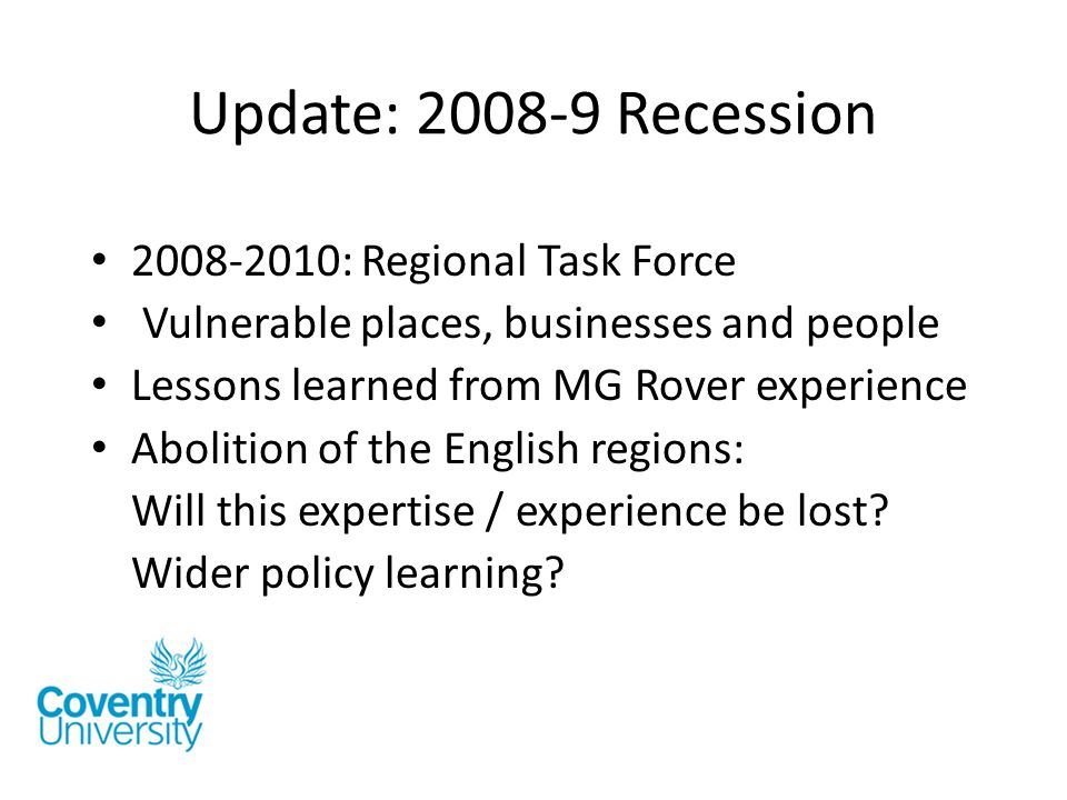 Update: 2008-9 Recession 2008-2010: Regional Task Force Vulnerable places, businesses and people Lessons learned from MG Rover experience Abolition of