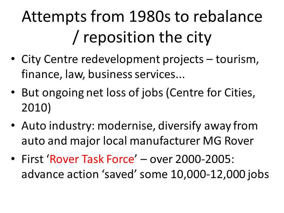 Attempts from 1980s to rebalance / reposition the city City Centre redevelopment projects – tourism, finance, law, business services... But ongoing ne