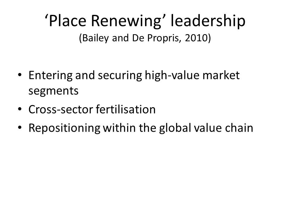Place Renewing leadership (Bailey and De Propris, 2010) Entering and securing high-value market segments Cross-sector fertilisation Repositioning within the global value chain