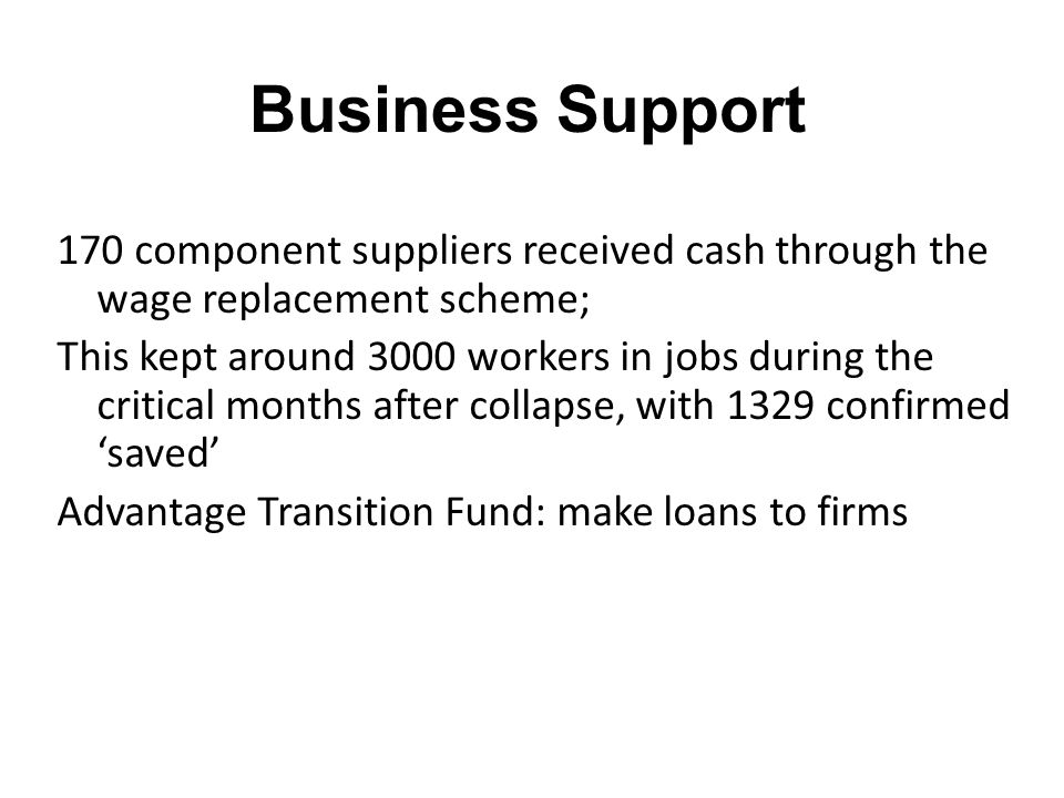 Business Support 170 component suppliers received cash through the wage replacement scheme; This kept around 3000 workers in jobs during the critical months after collapse, with 1329 confirmed saved Advantage Transition Fund: make loans to firms