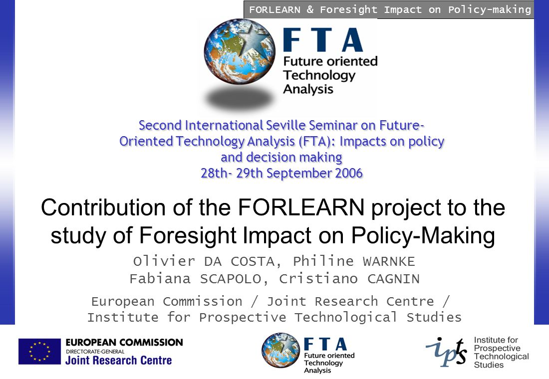 FORLEARN & Foresight Impact on Policy-making Second International Seville Seminar on Future- Oriented Technology Analysis (FTA): Impacts on policy and decision making 28th- 29th September 2006 Contribution of the FORLEARN project to the study of Foresight Impact on Policy-Making Olivier DA COSTA, Philine WARNKE Fabiana SCAPOLO, Cristiano CAGNIN European Commission / Joint Research Centre / Institute for Prospective Technological Studies