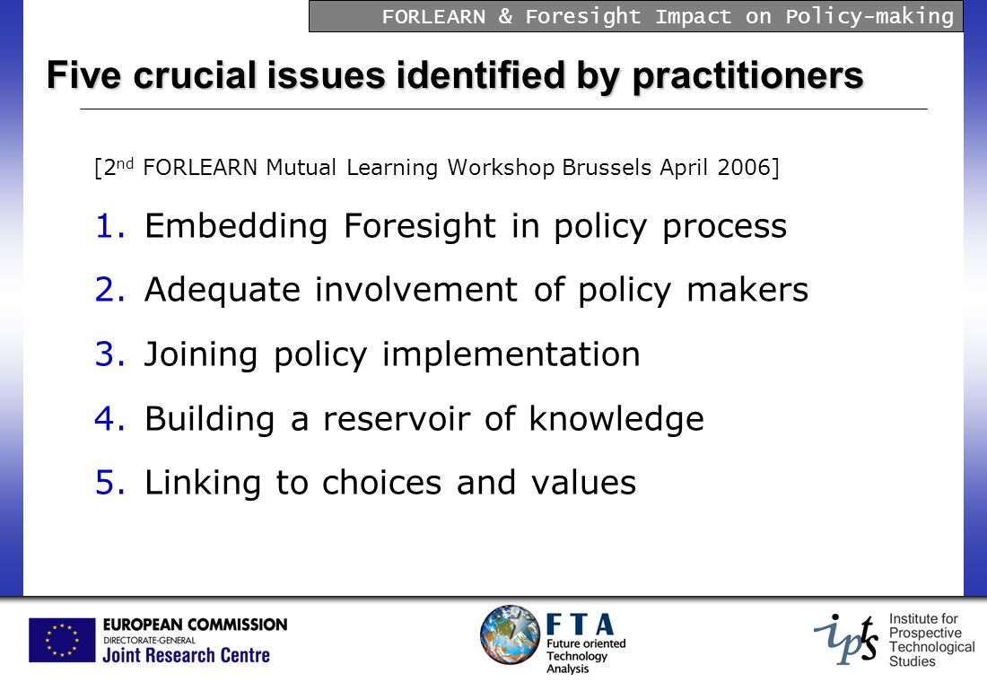 FORLEARN & Foresight Impact on Policy-making Five crucial issues identified by practitioners [2 nd FORLEARN Mutual Learning Workshop Brussels April 2006] 1.Embedding Foresight in policy process 2.Adequate involvement of policy makers 3.Joining policy implementation 4.Building a reservoir of knowledge 5.Linking to choices and values