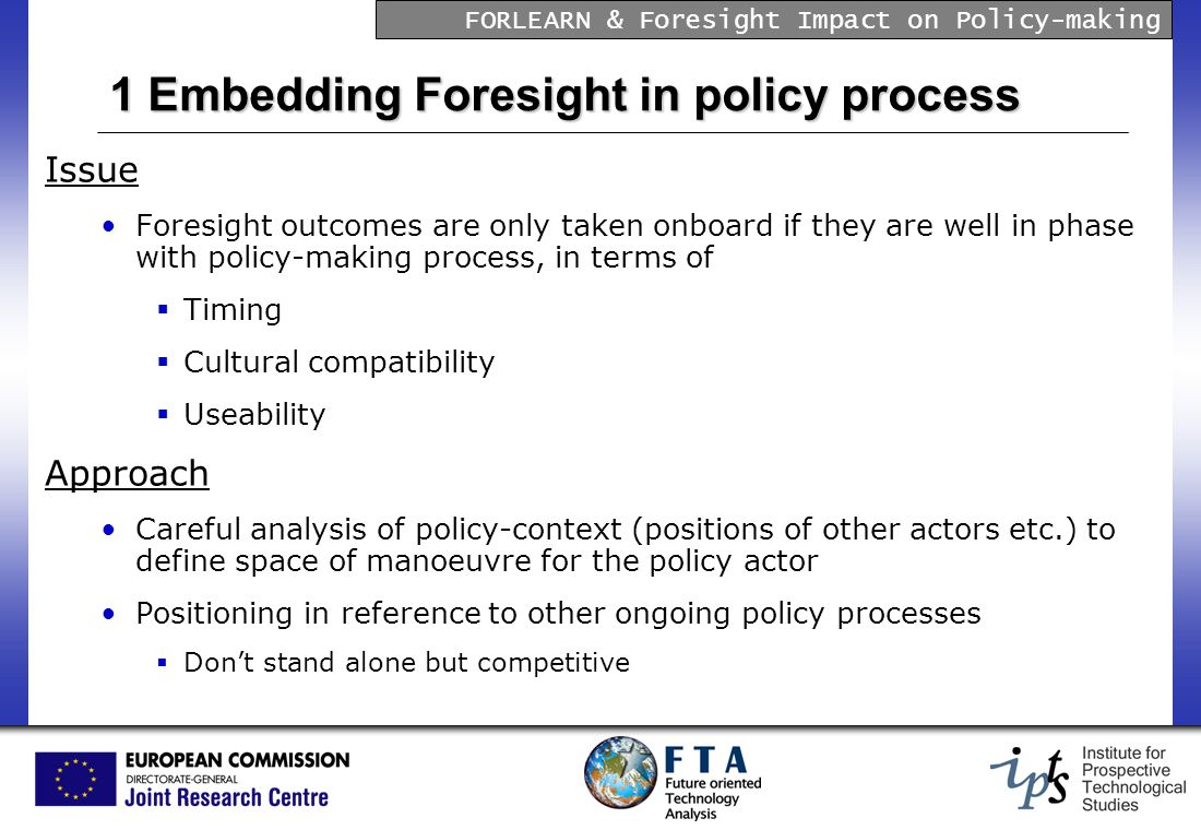 FORLEARN & Foresight Impact on Policy-making 1 Embedding Foresight in policy process Issue Foresight outcomes are only taken onboard if they are well in phase with policy-making process, in terms of Timing Cultural compatibility Useability Approach Careful analysis of policy-context (positions of other actors etc.) to define space of manoeuvre for the policy actor Positioning in reference to other ongoing policy processes Dont stand alone but competitive