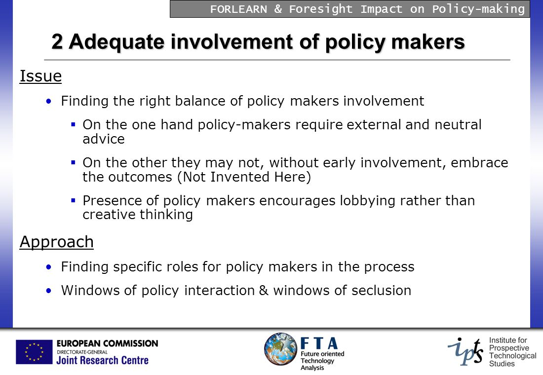 FORLEARN & Foresight Impact on Policy-making 2 Adequate involvement of policy makers Issue Finding the right balance of policy makers involvement On the one hand policy-makers require external and neutral advice On the other they may not, without early involvement, embrace the outcomes (Not Invented Here) Presence of policy makers encourages lobbying rather than creative thinking Approach Finding specific roles for policy makers in the process Windows of policy interaction & windows of seclusion