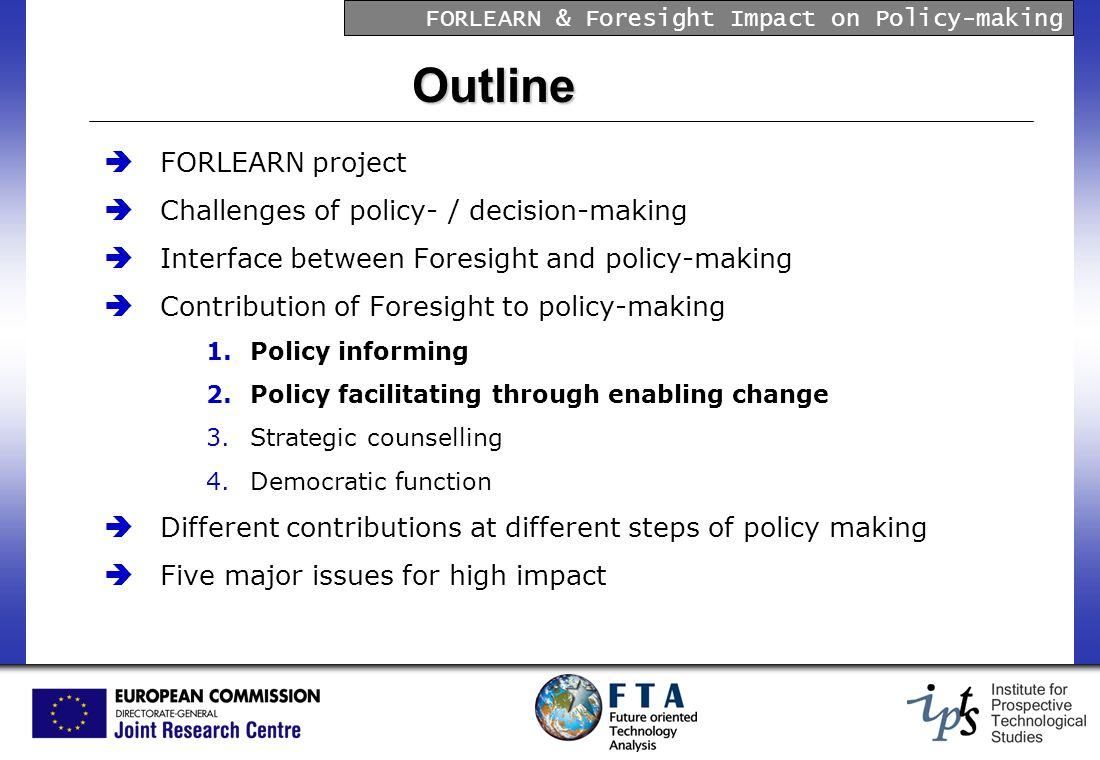 FORLEARN & Foresight Impact on Policy-making Outline FORLEARN project Challenges of policy- / decision-making Interface between Foresight and policy-making Contribution of Foresight to policy-making 1.Policy informing 2.Policy facilitating through enabling change 3.Strategic counselling 4.Democratic function Different contributions at different steps of policy making Five major issues for high impact
