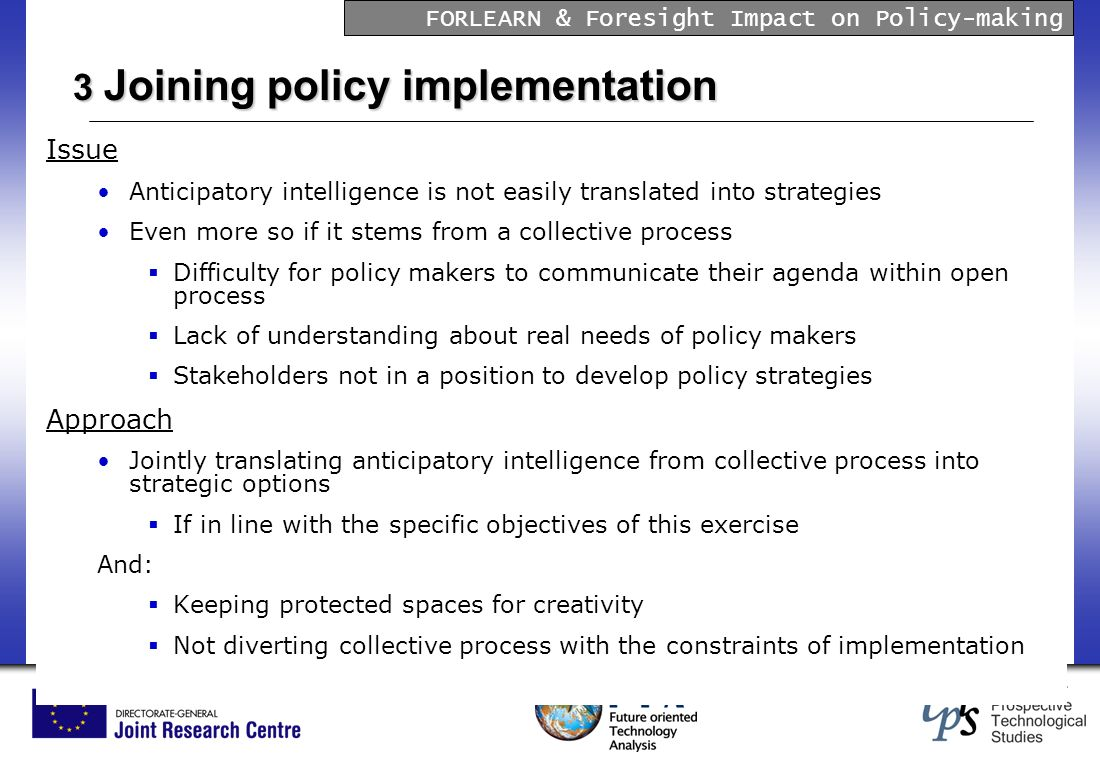 FORLEARN & Foresight Impact on Policy-making 3 Joining policy implementation Issue Anticipatory intelligence is not easily translated into strategies Even more so if it stems from a collective process Difficulty for policy makers to communicate their agenda within open process Lack of understanding about real needs of policy makers Stakeholders not in a position to develop policy strategies Approach Jointly translating anticipatory intelligence from collective process into strategic options If in line with the specific objectives of this exercise And: Keeping protected spaces for creativity Not diverting collective process with the constraints of implementation