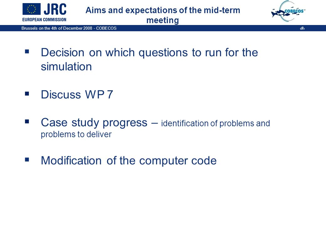 Brussels on the 4th of December COBECOS 2 Aims and expectations of the mid-term meeting Decision on which questions to run for the simulation Discuss WP 7 Case study progress – identification of problems and problems to deliver Modification of the computer code