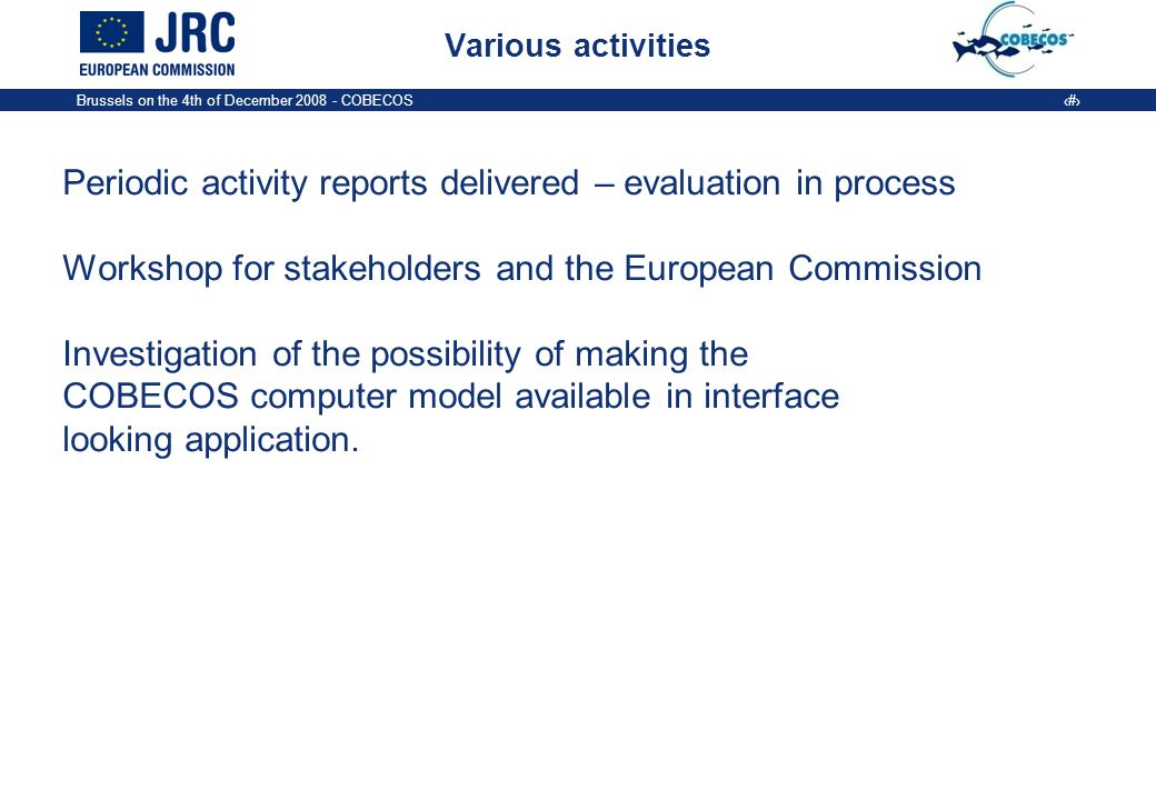 Brussels on the 4th of December COBECOS 5 Various activities Periodic activity reports delivered – evaluation in process Workshop for stakeholders and the European Commission Investigation of the possibility of making the COBECOS computer model available in interface looking application.